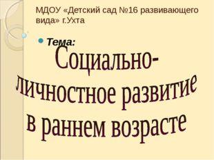 МДОУ «Детский сад №16 развивающего вида» г.Ухта Тема: