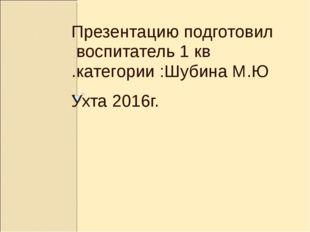 Презентацию подготовил воспитатель 1 кв .категории :Шубина М.Ю . Ухта 2016г.