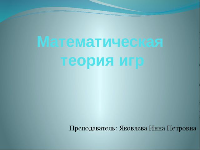 Математическая теория игр Преподаватель: Яковлева Инна Петровна