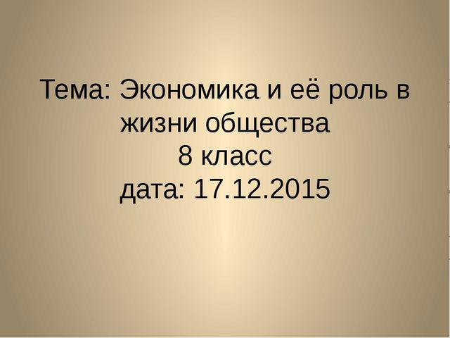 Тема: Экономика и её роль в жизни общества 8 класс дата: 17.12.2015