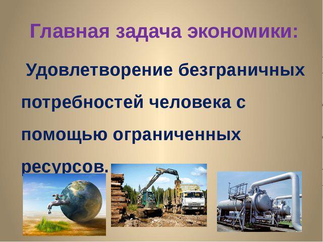 Главная задача экономики: Удовлетворение безграничных потребностей человека...