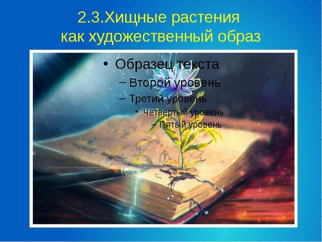 2.3.Хищные растения как художественный образ