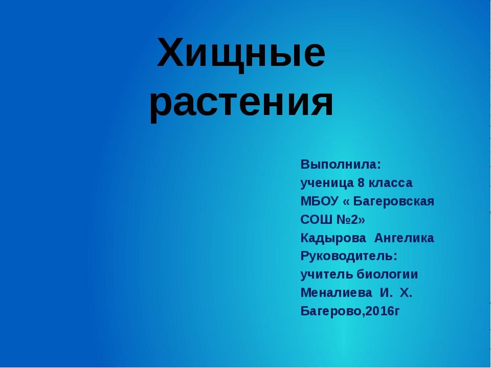 Хищные растения Выполнила: ученица 8 класса МБОУ « Багеровская СОШ №2» Кадыро...