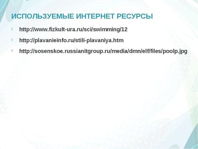 ИСПОЛЬЗУЕМЫЕ ИНТЕРНЕТ РЕСУРСЫ http://www.fizkult-ura.ru/sci/swimming/12 http:...