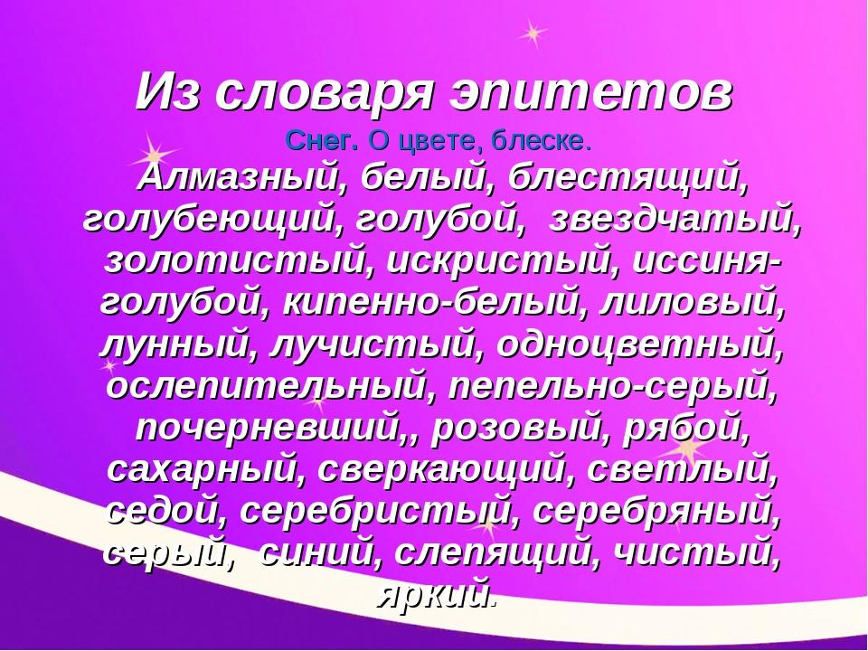 Из словаря эпитетов Снег. О цвете, блеске. Алмазный, белый, блестящий, голуб...