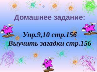 Домашнее задание: Упр.9,10 стр.156 Выучить загадки стр.156