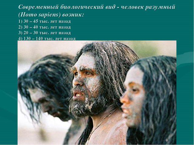 Современный биологический вид - человек разумный (Homo sapiens) возник: 1) 3...