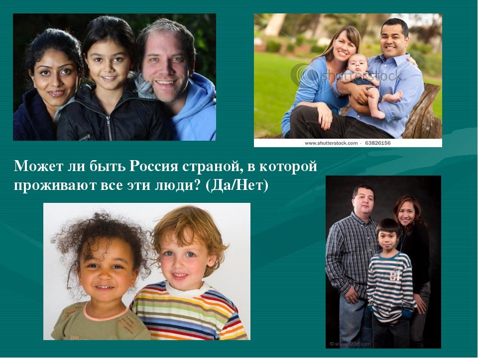 Может ли быть Россия страной, в которой проживают все эти люди? (Да/Нет)