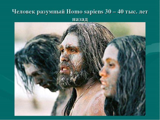 Человек разумный Homo sapiens 30 – 40 тыс. лет назад