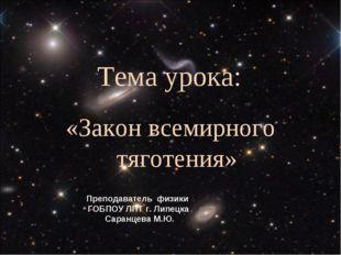 Тема урока: «Закон всемирного тяготения» Преподаватель физики ГОБПОУ ЛПТ г. Л