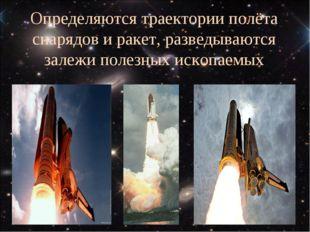 Определяются траектории полёта снарядов и ракет, разведываются залежи полезны