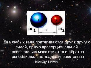Два любых тела притягиваются друг к другу с силой, прямо пропорциональной про