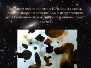 На основе теории тяготения И.Ньютона удалось описать движение естественных и