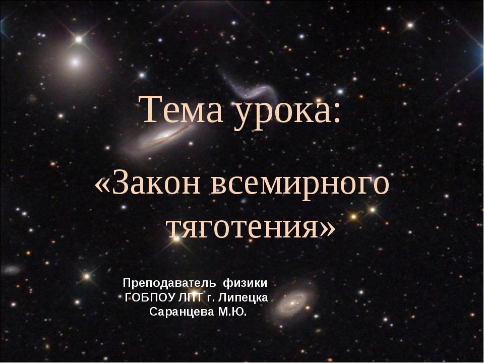 Тема урока: «Закон всемирного тяготения» Преподаватель физики ГОБПОУ ЛПТ г. Л...