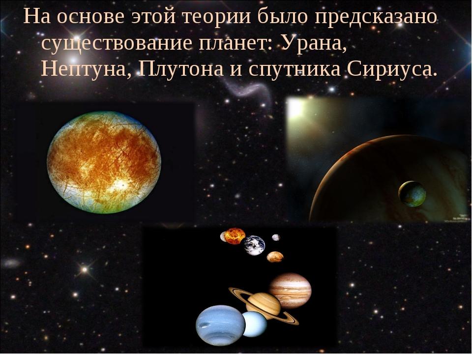 На основе этой теории было предсказано существование планет: Урана, Нептуна,...