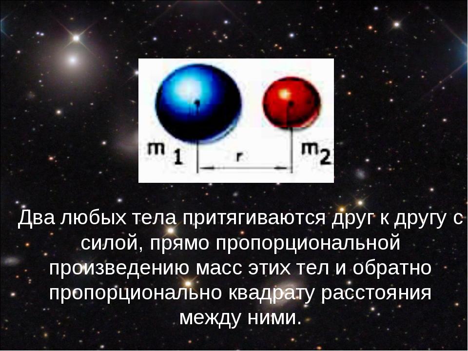 Два любых тела притягиваются друг к другу с силой, прямо пропорциональной про...