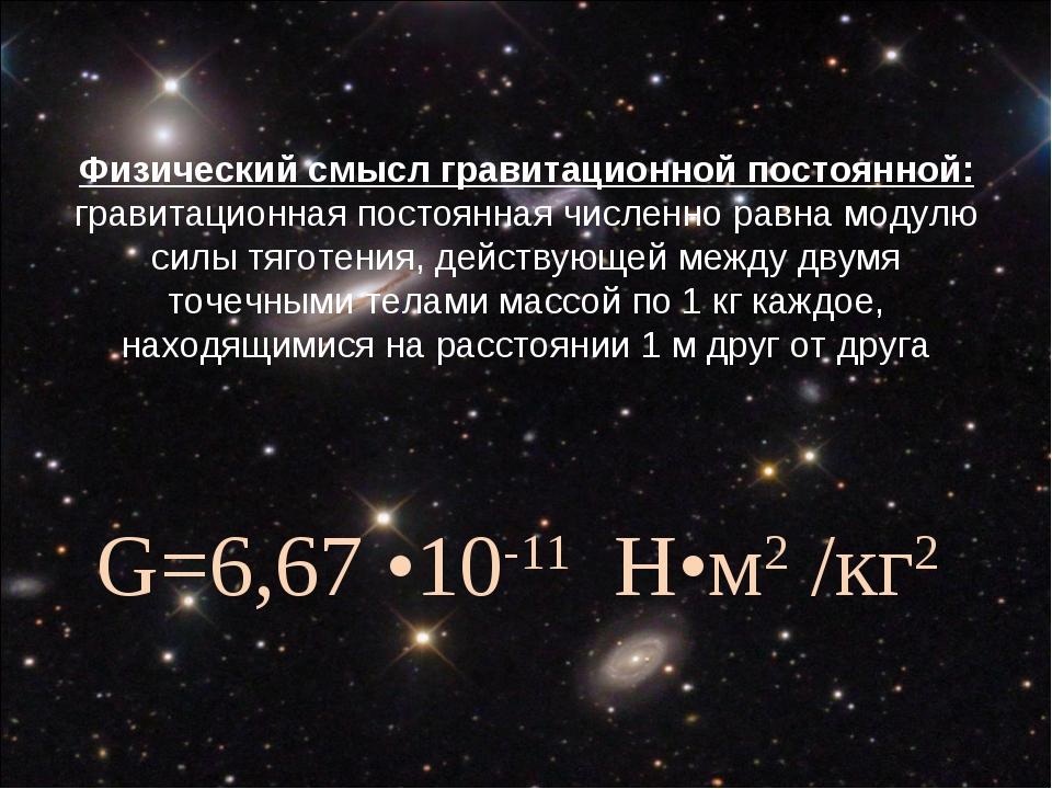 Гравитационная постоянная Физический смысл гравитационной постоянной: гравита...