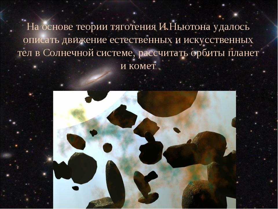 На основе теории тяготения И.Ньютона удалось описать движение естественных и...
