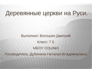 Деревянные церкви на Руси. Выполнил: Волошин Дмитрий Класс: 7 Б МБОУ СОШ№3 Ру