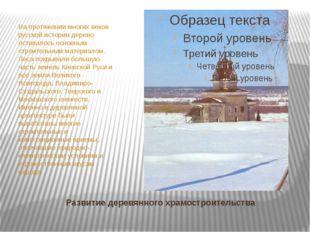 Развитие деревянного храмостроительства На протяжении многих веков русской ис