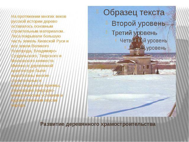 Развитие деревянного храмостроительства На протяжении многих веков русской ис...