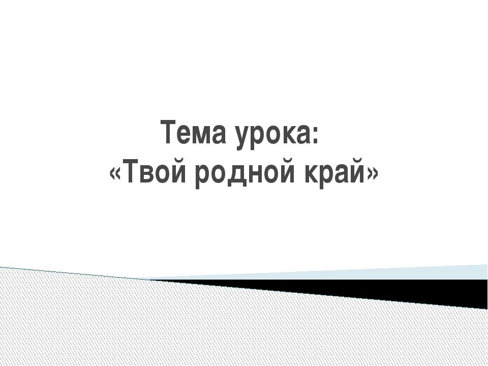 Тема урока: «Твой родной край»