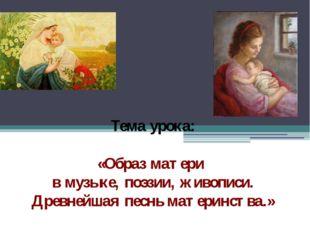 Тема урока: «Образ матери в музыке, поэзии, живописи. Древнейшая песнь матери