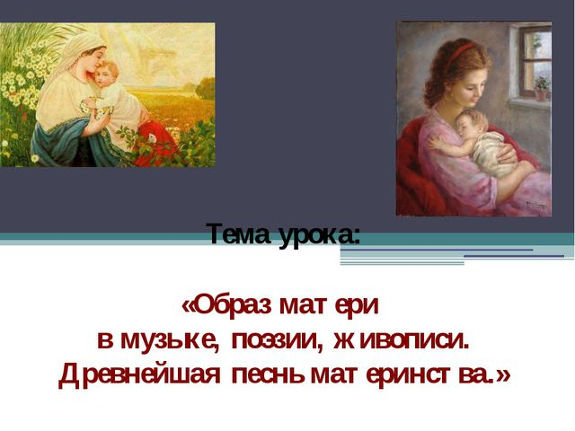 Тема урока: «Образ матери в музыке, поэзии, живописи. Древнейшая песнь матери...