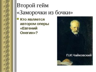 Второй гейм «Заморочки из бочки» Кто является автором оперы «Евгений Онегин»?