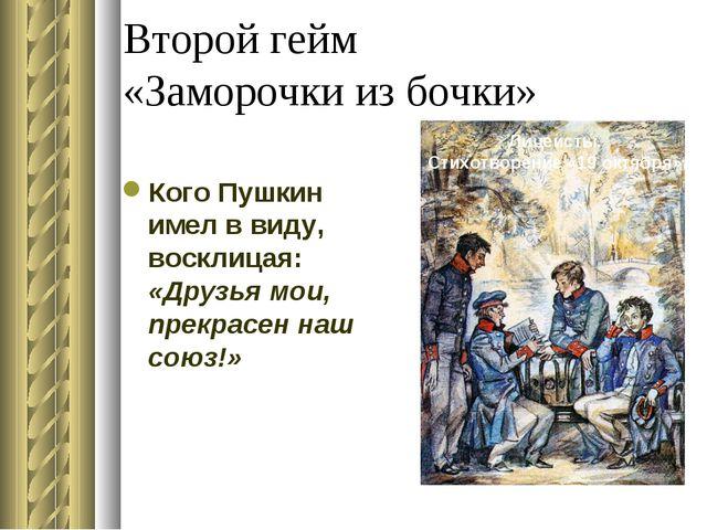 Второй гейм «Заморочки из бочки» Кого Пушкин имел в виду, восклицая: «Друзья...