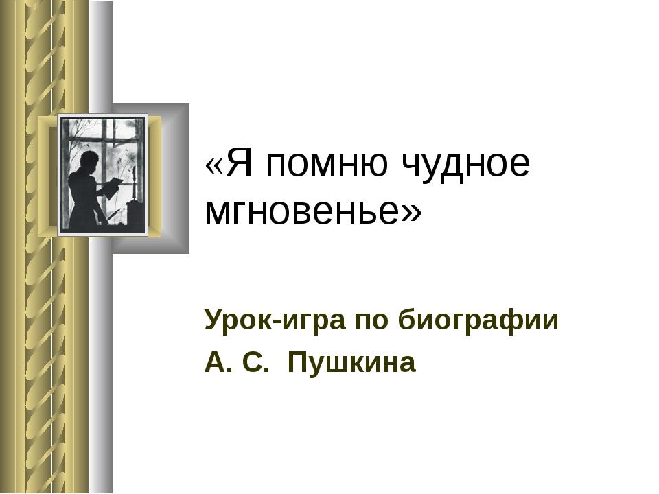 «Я помню чудное мгновенье» Урок-игра по биографии А. С. Пушкина