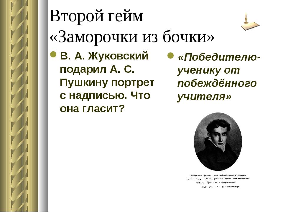 Второй гейм «Заморочки из бочки» В. А. Жуковский подарил А. С. Пушкину портре...