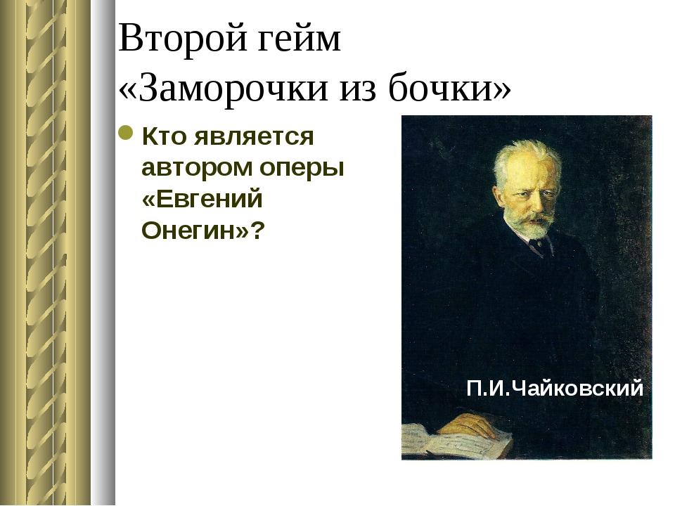 Второй гейм «Заморочки из бочки» Кто является автором оперы «Евгений Онегин»?...