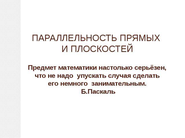 ПАРАЛЛЕЛЬНОСТЬ ПРЯМЫХ И ПЛОСКОСТЕЙ  Предмет математики наст...