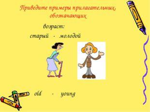Приведите примеры прилагательных, обозначающих возраст: старый - молодой old