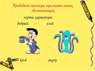 Приведите примеры прилагательных, обозначающих черты характера: добрый - злой