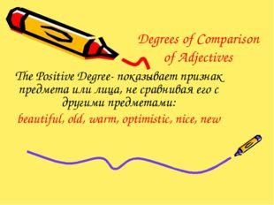 Degrees of Comparison of Adjectives The Positive Degree- показывает признак п