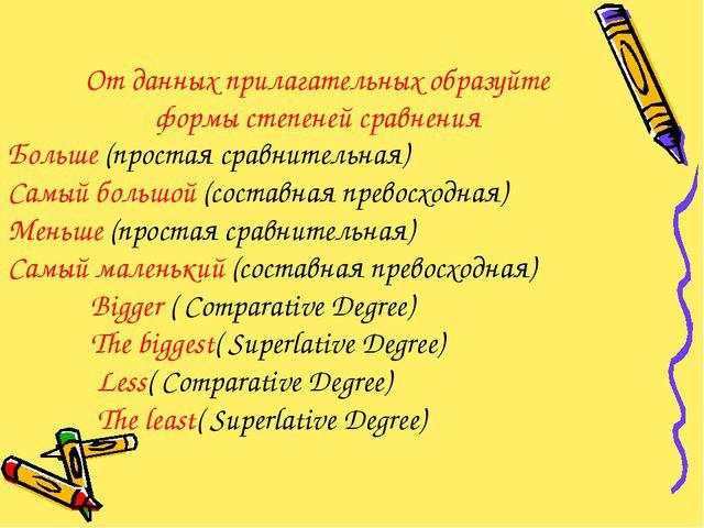 От данных прилагательных образуйте формы степеней сравнения Больше (простая с...