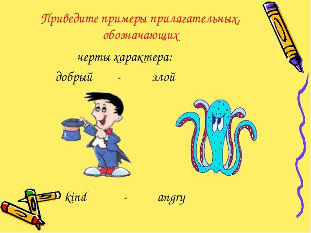 Приведите примеры прилагательных, обозначающих черты характера: добрый - злой...