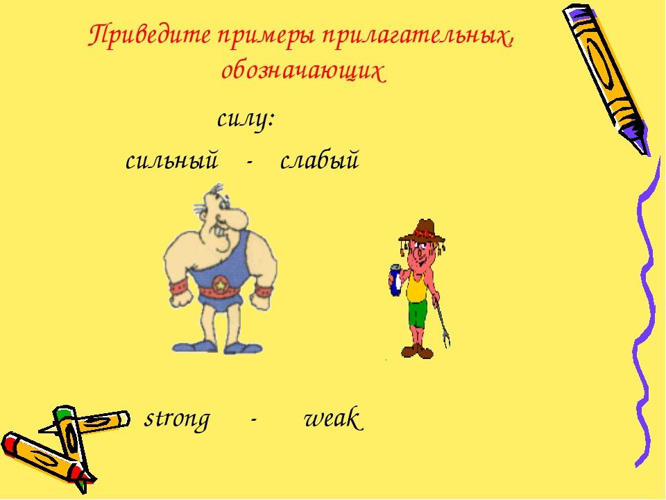 Приведите примеры прилагательных, обозначающих силу: сильный - слабый strong...