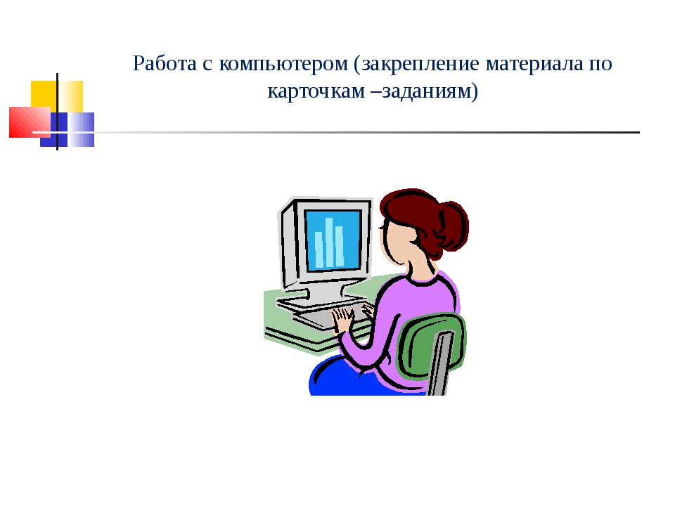 Работа с компьютером (закрепление материала по карточкам –заданиям)