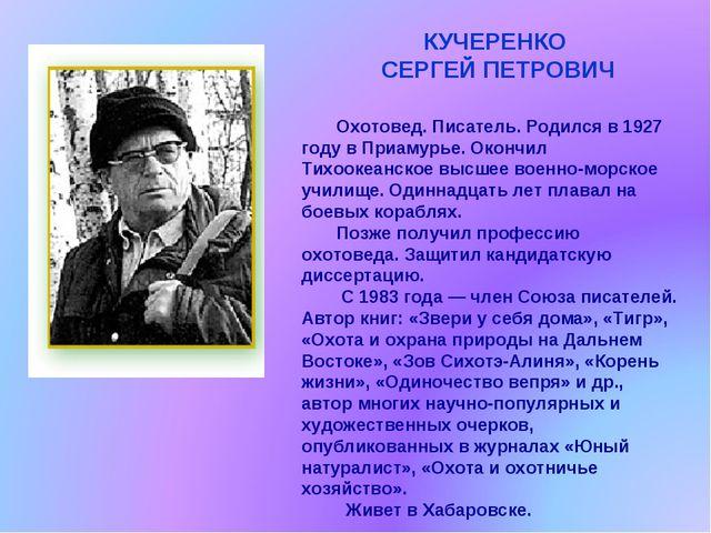 КУЧЕРЕНКО СЕРГЕЙ ПЕТРОВИЧ Охотовед. Писатель. Родился в 1927 году в Приамурье...