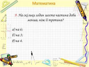 9. На скільки годин шоста частина доби менша, ніж її третина? а) на 6; б) на