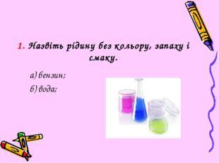 1. Назвіть рідину без кольору, запаху і смаку. а) бензин; б) вода;