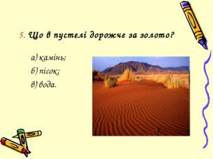 5. Що в пустелі дорожче за золото? а) камінь; б) пісок; в) вода.