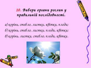 10. Вибери органи рослин у правильній послідовності. а) корінь, стебло, листк