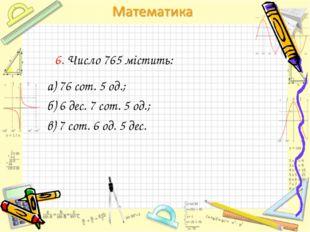 6. Число 765 містить: а) 76 сот. 5 од.; б) 6 дес. 7 сот. 5 од.; в) 7 сот. 6 о