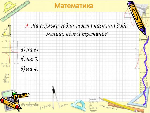 9. На скільки годин шоста частина доби менша, ніж її третина? а) на 6; б) на...