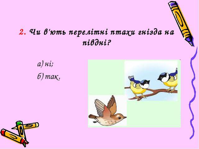 2. Чи в'ють перелітні птахи гнізда на півдні? а) ні; б) так.