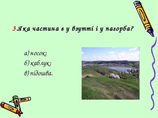 3.Яка частина є у взутті і у пагорба? а) носок; б) каблук; в) підошва.